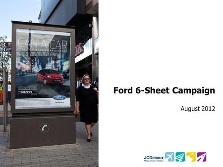 Ford 6-Sheet Campaign August 2012. Key Campaign information Environment/Panels Key Campaign Objective Other Media 1,600 6-sheet panels Illustrate how.