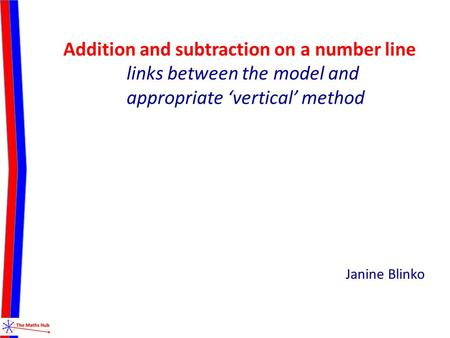 Addition and subtraction on a number line links between the model and appropriate 'vertical' method Janine Blinko.