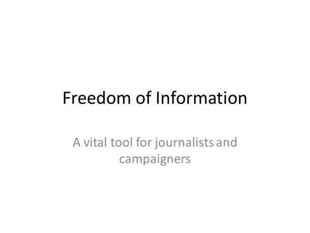 Freedom of Information A vital tool for journalists and campaigners.