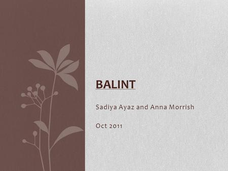 Sadiya Ayaz and Anna Morrish Oct 2011 BALINT. The Balint Model In a nutshell… Not another model of the consultation It is a general approach which may.