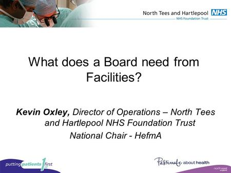 What does a Board need from Facilities? Kevin Oxley, Director of Operations – North Tees and Hartlepool NHS Foundation Trust National Chair - HefmA.