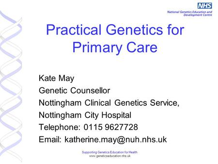 Supporting Genetics Education for Health www.geneticseducation.nhs.uk Practical Genetics for Primary Care Kate May Genetic Counsellor Nottingham Clinical.