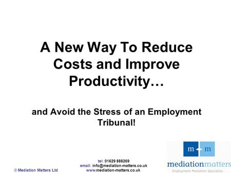Tel: 01629 888269   © Mediation Matters Ltd  A New Way To Reduce Costs and Improve Productivity…