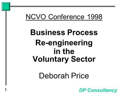 1 DP Consultancy NCVO Conference 1998 Business Process Re-engineering in the Voluntary Sector Deborah Price.
