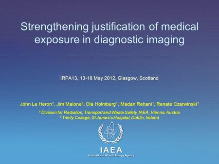 IAEA International Atomic Energy Agency Strengthening justification of medical exposure in diagnostic imaging IRPA13, 13-18 May 2012, Glasgow, Scotland.