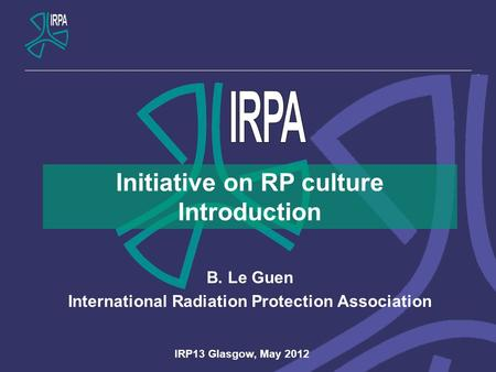 Initiative on RP culture Introduction B. Le Guen International Radiation Protection Association IRP13 Glasgow, May 2012.