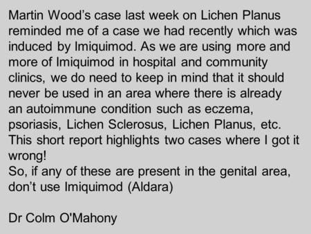 Martin Wood's case last week on Lichen Planus reminded me of a case we had recently which was induced by Imiquimod. As we are using more and more of Imiquimod.