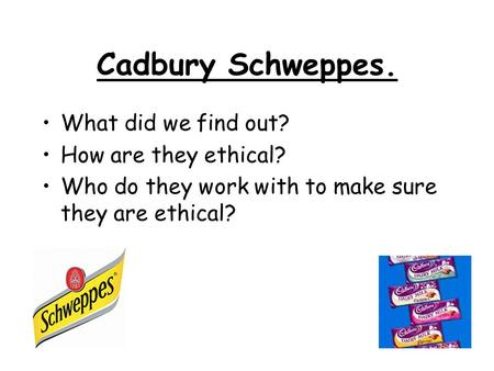 Cadbury Schweppes. What did we find out? How are they ethical? Who do they work with to make sure they are ethical?