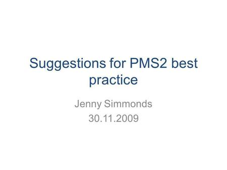 Suggestions for PMS2 best practice Jenny Simmonds 30.11.2009.