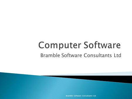 Bramble Software Consultants Ltd. ◦ What is computer software? ◦ Types of Software ◦ Programming ◦ Applications Bramble Software Consultants Ltd.