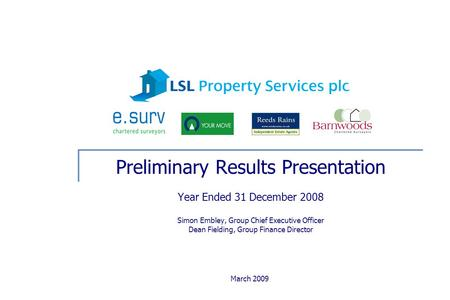 March 2009 Preliminary Results Presentation Year Ended 31 December 2008 Simon Embley, Group Chief Executive Officer Dean Fielding, Group Finance Director.
