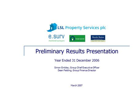 March 2007 Preliminary Results Presentation Year Ended 31 December 2006 Simon Embley, Group Chief Executive Officer Dean Fielding, Group Finance Director.