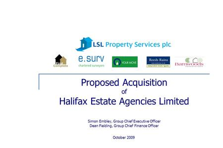 October 2009 Proposed Acquisition of Halifax Estate Agencies Limited Simon Embley, Group Chief Executive Officer Dean Fielding, Group Chief Finance Officer.