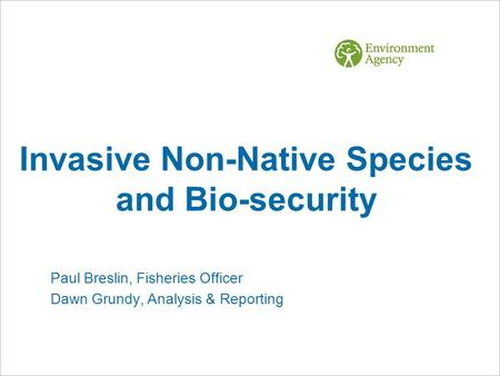 Invasive Non-Native Species and Bio-security Paul Breslin, Fisheries Officer Dawn Grundy, Analysis & Reporting.