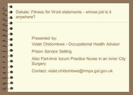 Debate: Fitness for Work statements - whose job is it anywhere? Presented by: Violet Chidombwe - Occupational Health Advisor Prison Service Setting Also.