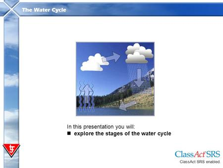 The Water Cycle In this presentation you will: explore the stages of the water cycle ClassAct SRS enabled.