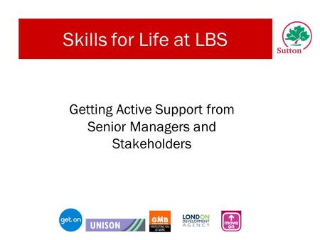 Skills for Life at LBS Getting Active Support from Senior Managers and Stakeholders.