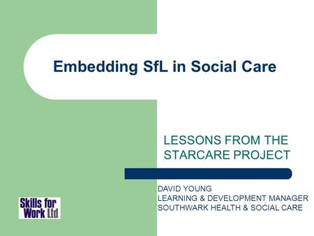 Embedding SfL in Social Care LESSONS FROM THE STARCARE PROJECT DAVID YOUNG LEARNING & DEVELOPMENT MANAGER SOUTHWARK HEALTH & SOCIAL CARE.