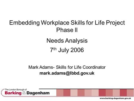 Embedding Workplace Skills for Life Project Phase ll Needs Analysis 7 th July 2006 Mark Adams- Skills for Life Coordinator