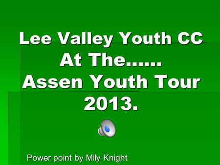 Lee Valley Youth CC At The…… Assen Youth Tour 2013. Power point by Mily Knight.