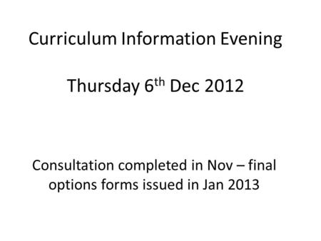 Curriculum Information Evening Thursday 6 th Dec 2012 Consultation completed in Nov – final options forms issued in Jan 2013.
