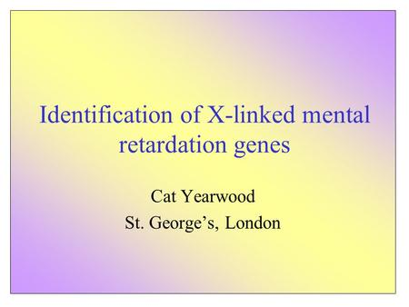 Identification of X-linked mental retardation genes Cat Yearwood St. George's, London.