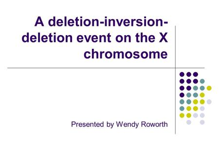 A deletion-inversion- deletion event on the X chromosome Presented by Wendy Roworth.