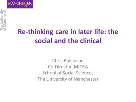 Re-thinking care in later life: the social and the clinical Chris Phillipson Co-Director, MICRA School of Social Sciences The University of Manchester.