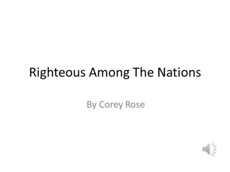 Righteous Among The Nations By Corey Rose Under cover of the 2 nd World war for the sake of their new order the Nazis sought to destroy all the Jews.