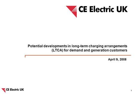 CE Electric UK – Potential developments in long-term charging arrangements and IDNO charging methodologies 1 April 9, 2008 Potential developments in long-term.