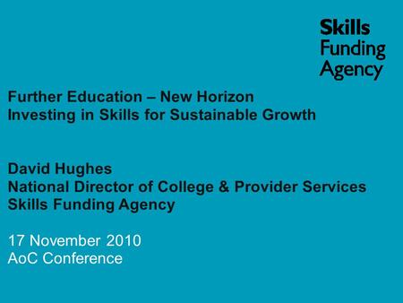 Further Education – New Horizon Investing in Skills for Sustainable Growth David Hughes National Director of College & Provider Services Skills Funding.