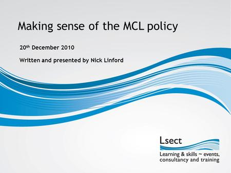 Making sense of the MCL policy Written and presented by Nick Linford 20 th December 2010.