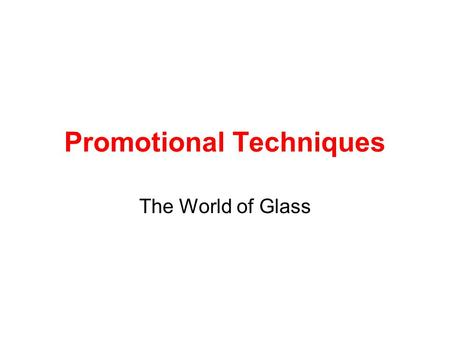 Promotional Techniques The World of Glass. For this section you only need to use the main organisation – The World of Glass. You will need to have a brief.