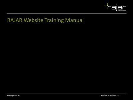 Www.rajar.co.uk RAJAR Website Training Manual Berlin: March 2013.