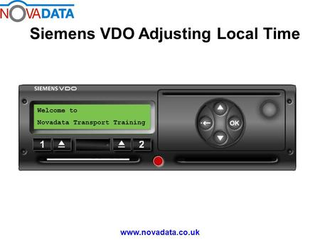 Siemens VDO Adjusting Local Time www.novadata.co.uk Welcome to Novadata Transport Training.