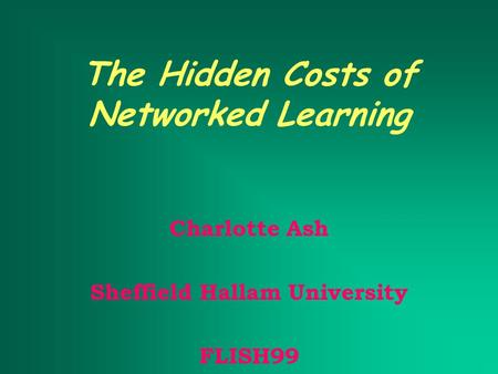 The Hidden Costs of Networked Learning Charlotte Ash Sheffield Hallam University FLISH99.
