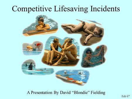 "Competitive Lifesaving Incidents A Presentation By David ""Blondie"" Fielding Feb 07."