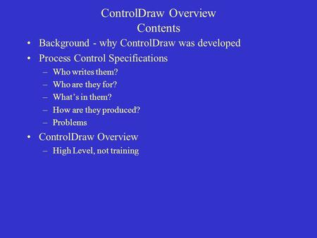 ControlDraw Overview Contents Background - why ControlDraw was developed Process Control Specifications –Who writes them? –Who are they for? –What's in.