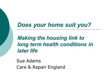 Does your home suit you? Making the housing link to long term health conditions in later life Sue Adams Care & Repair England.