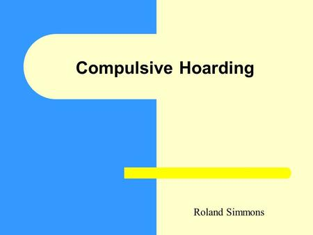 Compulsive Hoarding Roland Simmons. Objectives Briefly define hoarding Impact – On the person – On the environment Activity Feedback Conclusion.
