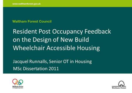 Resident Post Occupancy Feedback on the Design of New Build Wheelchair Accessible Housing Jacquel Runnalls, Senior OT in Housing MSc Dissertation 2011.
