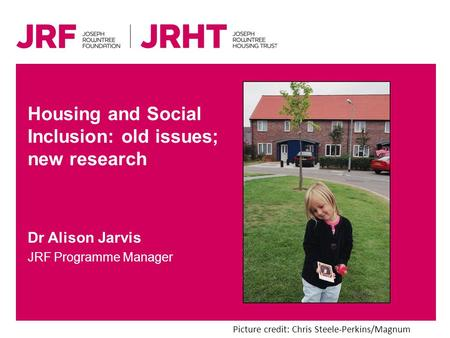 Dr Alison Jarvis JRF Programme Manager Housing and Social Inclusion: old issues; new research Picture credit: Chris Steele-Perkins/Magnum.