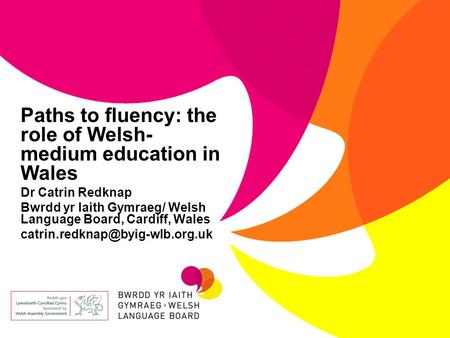 Paths to fluency: the role of Welsh- medium education in Wales Dr Catrin Redknap Bwrdd yr Iaith Gymraeg/ Welsh Language Board, Cardiff, Wales