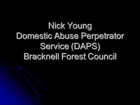 Nick Young Domestic Abuse Perpetrator Service (DAPS) Bracknell Forest Council.