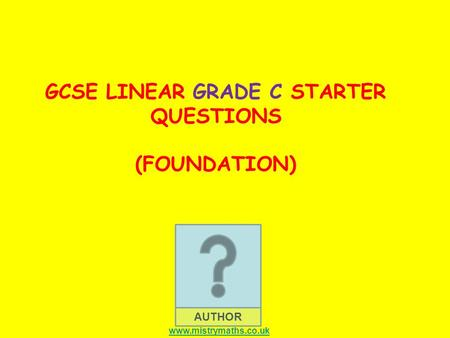 AUTHOR GCSE LINEAR GRADE C STARTER QUESTIONS (FOUNDATION) www.mistrymaths.co.uk.