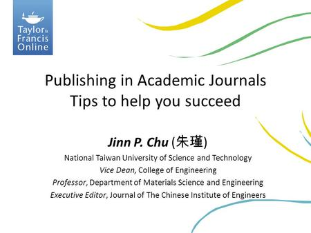 Publishing in Academic Journals Tips to help you succeed Jinn P. Chu ( 朱瑾 ) National Taiwan University of Science and Technology Vice Dean, College of.