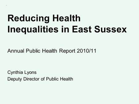 Reducing Health Inequalities in East Sussex Annual Public Health Report 2010/11 Cynthia Lyons Deputy Director of Public Health.