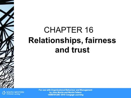 For use with Organizational Behaviour and Management by John Martin and Martin Fellenz 1408018128© 2010 Cengage Learning CHAPTER 16 Relationships, fairness.