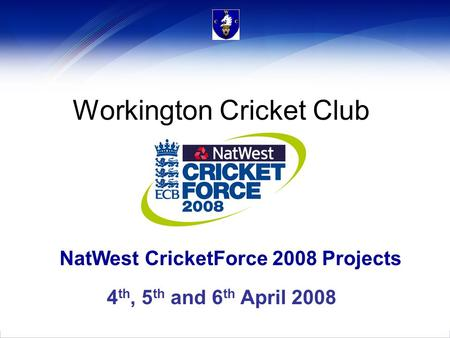 NatWest CricketForce 2008 Projects Workington Cricket Club 4 th, 5 th and 6 th April 2008.