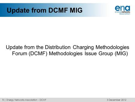 Update from DCMF MIG Update from the Distribution Charging Methodologies Forum (DCMF) Methodologies Issue Group (MIG) 3 December 2012 1 | Energy Networks.